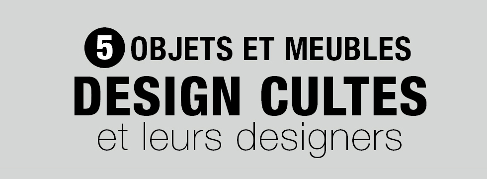 5 Objets et meubles et leurs designers